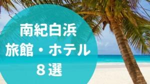 【目的別】南紀白浜おすすめホテル・旅館8選!実際に泊まった感想・評価を含めて紹介します!