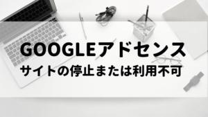 【解決】Googleアドセンス「サイトの停止または利用不可」問題を突破して合格した方法