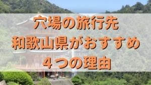 【国内旅行の穴場】和歌山県が旅行先としておすすめな4つの理由