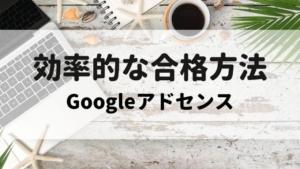 【初心者】Googleアドセンスに効率的に合格した方法を詳しく解説します